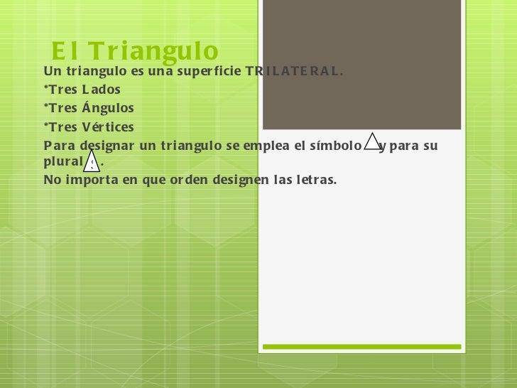 El Triangulo  Un triangulo es una superficie TRILATERAL. *Tres Lados *Tres Ángulos *Tres Vértices Para designar un triangu...