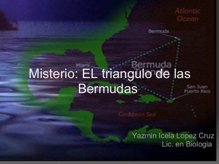 Misterio: EL triangulo de las Bermudas  Yazmin Icela Lopez Cruz Lic. en Biologia