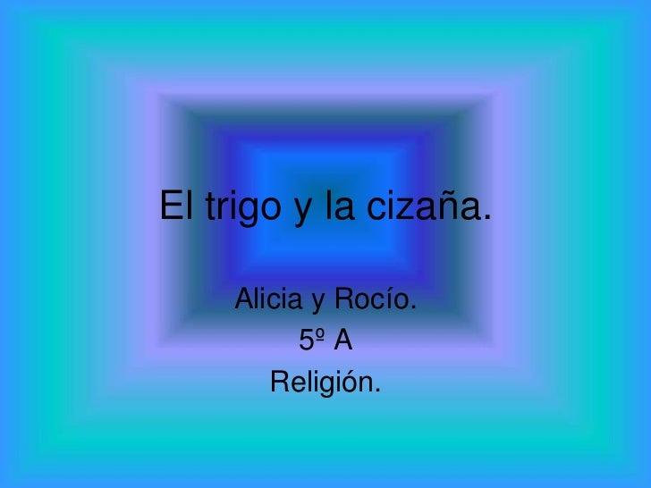 El trigo y la cizaña.    Alicia y Rocío.          5º A       Religión.