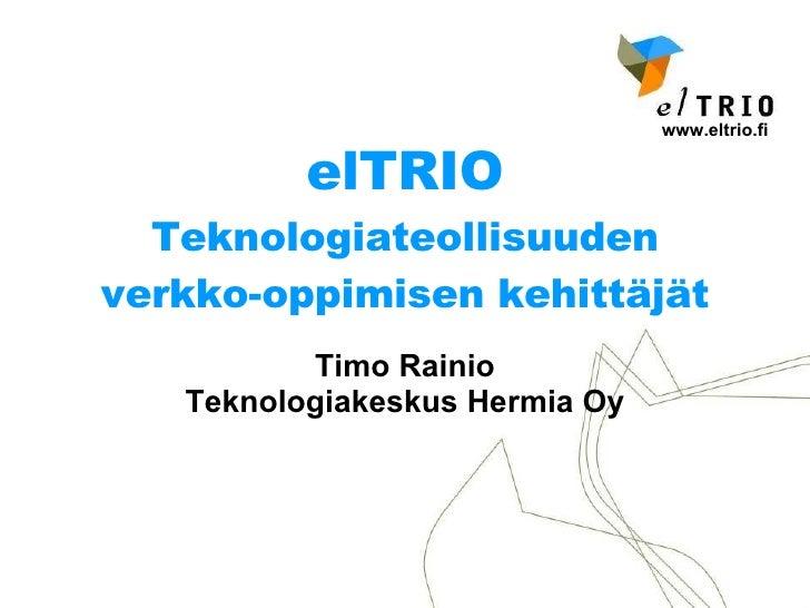 elTRIO Teknologiateollisuuden verkko-oppimisen kehittäjät Timo Rainio Teknologiakeskus Hermia Oy