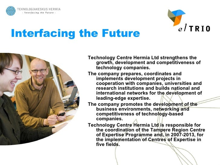 Interfacing the Future <ul><li>Technology Centre Hermia Ltd strengthens the growth, development and competitiveness of tec...