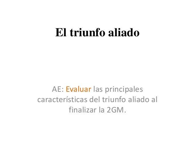 El triunfo aliado AE: Evaluar las principales características del triunfo aliado al finalizar la 2GM.
