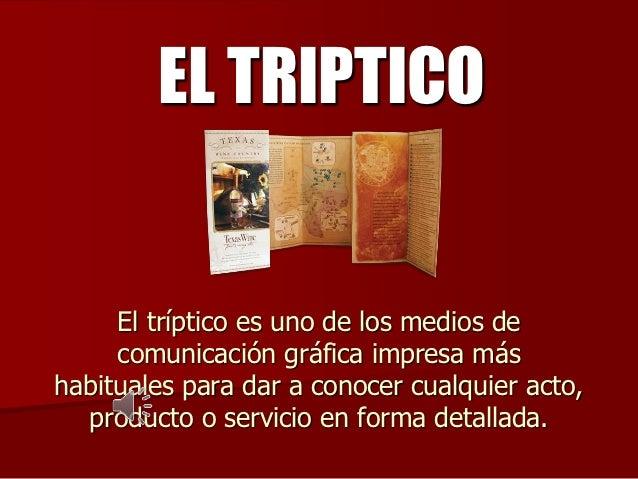 EL TRIPTICO     El tríptico es uno de los medios de     comunicación gráfica impresa máshabituales para dar a conocer cual...