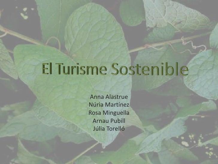 El Turisme Sostenible<br />Anna Alastrue<br />Núria Martínez<br />Rosa Minguella<br />Arnau Pubill<br />Júlia Torelló<br />