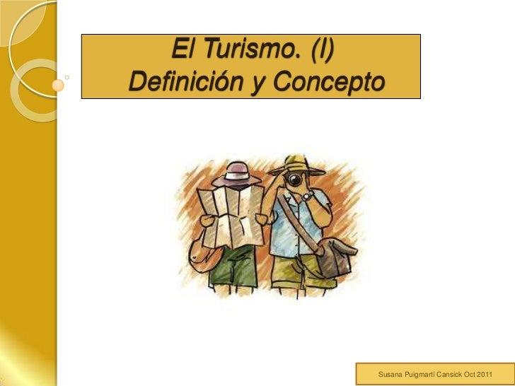 El Turismo. (I)Definición y Concepto                    Susana Puigmartí Cansick Oct 2011