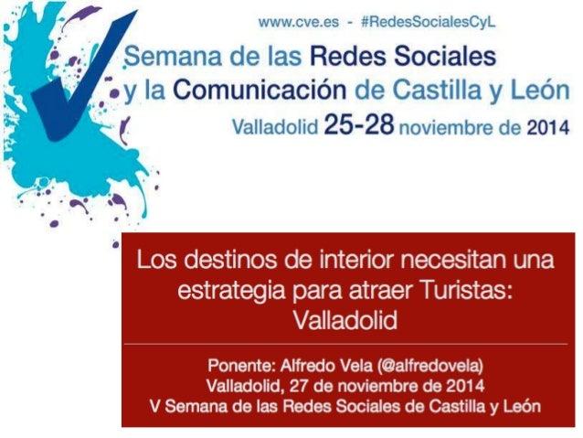 Los destinos de interior necesitan una  estrategia para atraer Turistas:  Valladolid  Ponente: Alfredo Vela (@alfredovela)...