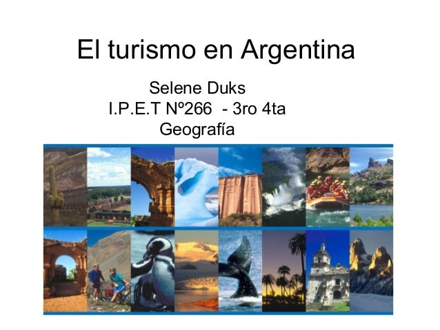 El turismo en Argentina Selene Duks I.P.E.T Nº266 - 3ro 4ta Geografía