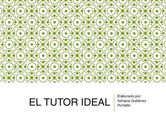 EL TUTOR IDEAL Elaborado por: Adriana Gutiérrez Hurtado