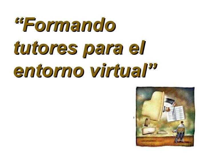 """"""" Formando tutores para el entorno virtual"""""""