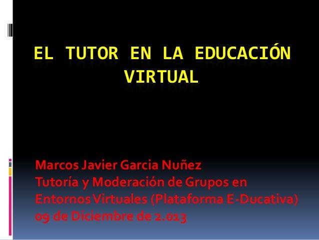 EL TUTOR EN LA EDUCACIÓN VIRTUAL  Marcos Javier Garcia Nuñez Tutoría y Moderación de Grupos en Entornos Virtuales (Platafo...