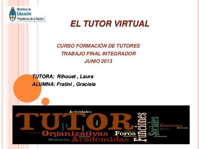 EL TUTOR VIRTUAL CURSO FORMACIÓN DE TUTORES TRABAJO FINAL INTEGRADOR JUNIO 2013 TUTORA: Rihouet , Laura ALUMNA: Fratini , ...