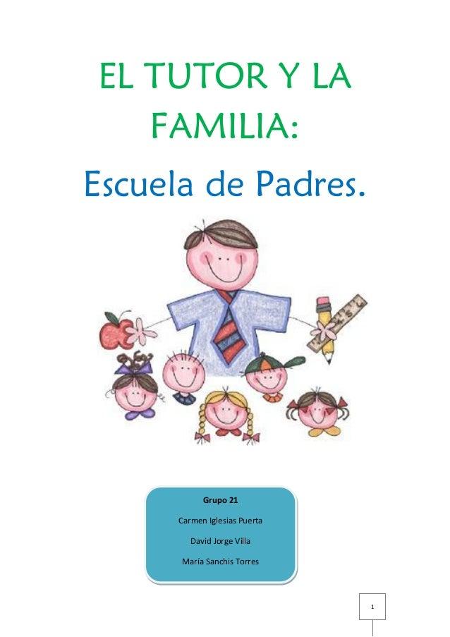 1EL TUTOR Y LAFAMILIA:Escuela de Padres.Grupo 21Carmen Iglesias PuertaDavid Jorge VillaMaría Sanchis Torres