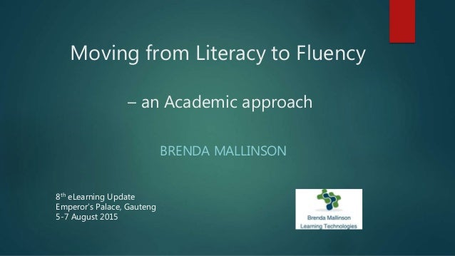 Moving from Literacy to Fluency – an Academic approach BRENDA MALLINSON 8th eLearning Update Emperor's Palace, Gauteng 5-7...