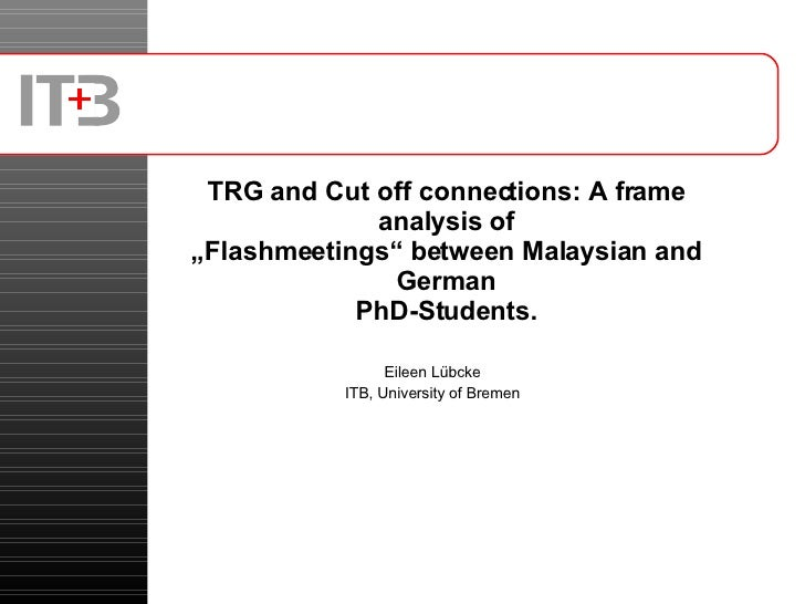 """TRG and Cut off connections: A frame analysis of """"Flashmeetings"""" between Malaysian and German PhD-Students. Eileen Lübcke ..."""