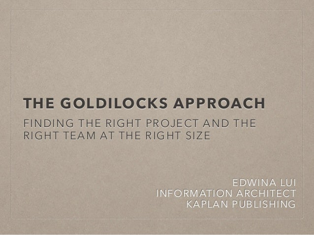 THE GOLDILOCKS APPROACH  FINDING THE RIGHT PROJECT AND THE  RIGHT TEAM AT THE RIGHT SIZE  EDWINA LUI  INFORMATION ARCHITEC...