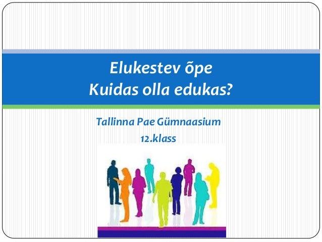 Elukestev õpe  Kuidas olla edukas?  Tallinna Pae Gümnaasium  12.klass