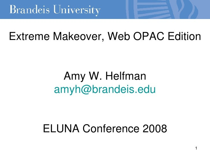 Extreme Makeover, Web OPAC Edition Amy W. Helfman [email_address] ELUNA Conference 2008