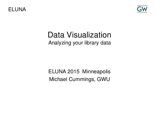Data Visualization Analyzing your library data ELUNA 2015 Minneapolis Michael Cummings, GWU ELUNA