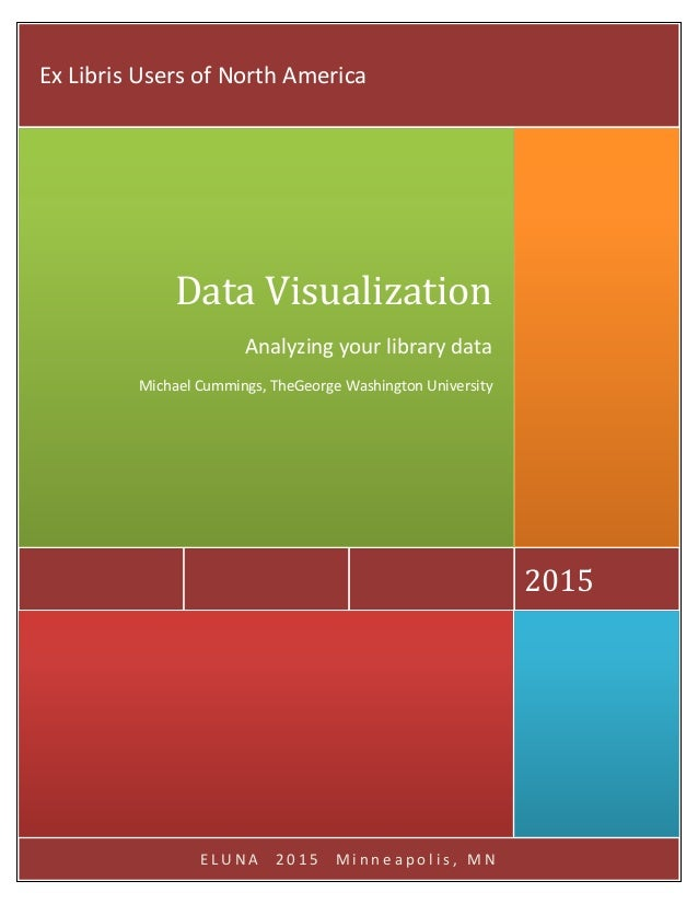 E L U N A 2 0 1 5 M i n n e a p o l i s , M N 2015 Data Visualization Analyzing your library data Michael Cummings, TheGeo...