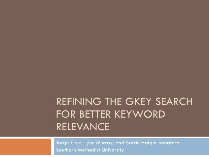 REFINING THE GKEY SEARCH FOR BETTER KEYWORD RELEVANCE Jorge Cruz, Lynn Murray, and Sarah Haight Sanabria Southern Methodis...