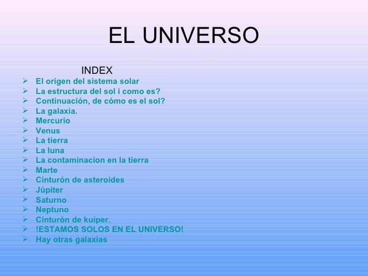 EL UNIVERSO <ul><li>INDEX </li></ul><ul><li>El origen del sistema solar </li></ul><ul><li>La estructura del sol i como es?...