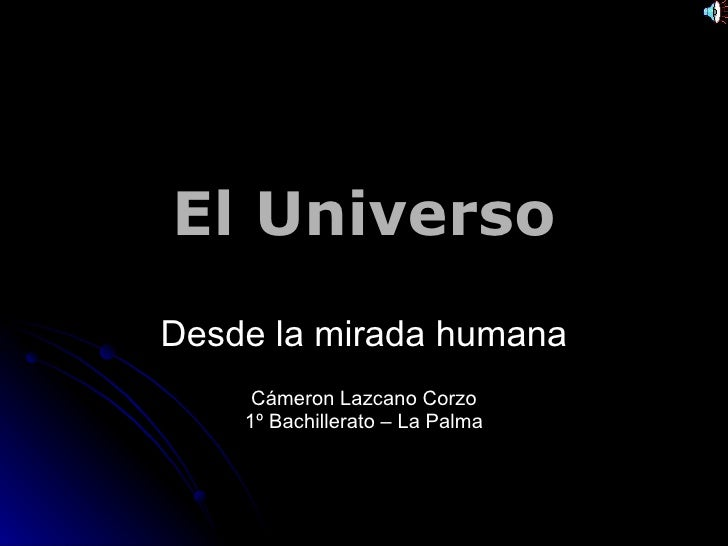 El Universo Desde la mirada humana Cámeron Lazcano Corzo 1º Bachillerato – La Palma