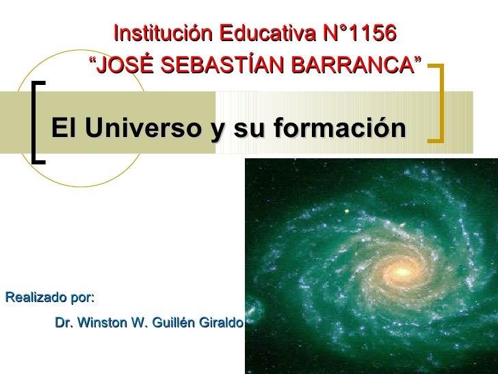"""El Universo y su formación Realizado por:  Dr. Winston W. Guillén Giraldo Institución Educativa N°1156 """" JOSÉ SEBASTÍAN BA..."""