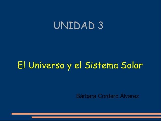 UNIDAD 3 El Universo y el Sistema Solar Bárbara Cordero Álvarez