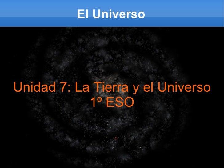 El Universo Unidad 7: La Tierra y el Universo 1º ESO