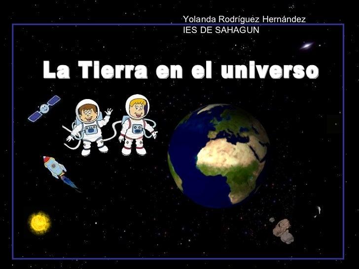 La Tierra en el universo Yolanda Rodríguez Hernández IES DE SAHAGUN