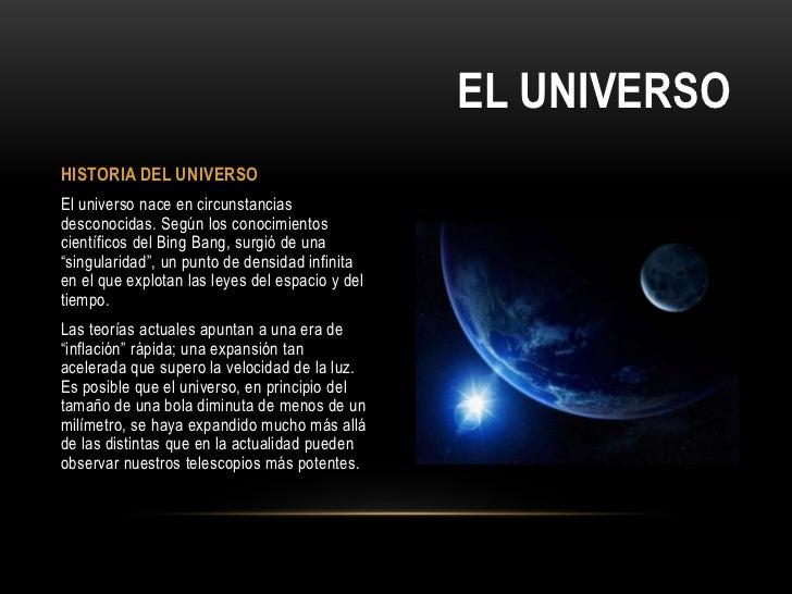 EL UNIVERSOHISTORIA DEL UNIVERSOEl universo nace en circunstanciasdesconocidas. Según los conocimientoscientíficos del Bin...