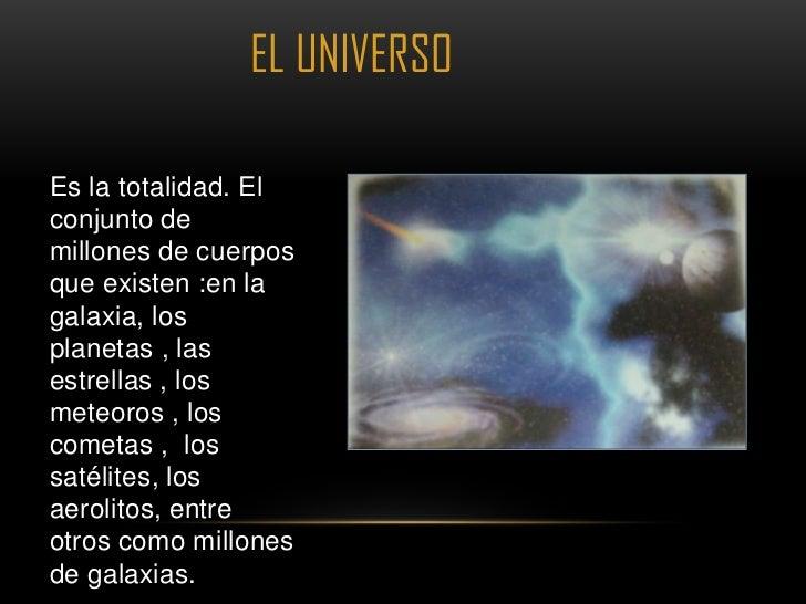 EL UNIVERSOEs la totalidad. Elconjunto demillones de cuerposque existen :en lagalaxia, losplanetas , lasestrellas , losmet...