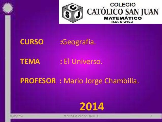 CURSO :Geografía. TEMA : El Universo. PROFESOR : Mario Jorge Chambilla. 2014 10/03/2014 PROF: MRIO JORGE CHAMBILLA 1