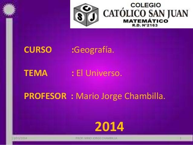 CURSO :Geografía. TEMA : El Universo. PROFESOR : Mario Jorge Chambilla. 2014 13/03/2014 PROF: MRIO JORGE CHAMBILLA 1