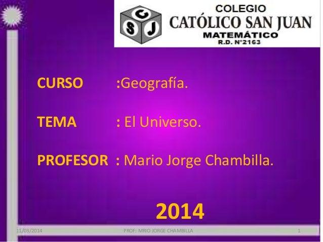 CURSO :Geografía. TEMA : El Universo. PROFESOR : Mario Jorge Chambilla. 2014 11/03/2014 PROF: MRIO JORGE CHAMBILLA 1