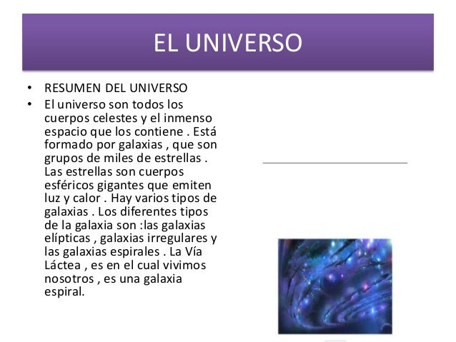 EL UNIVERSO • RESUMEN DEL UNIVERSO • El universo son todos los cuerpos celestes y el inmenso espacio que los contiene . Es...