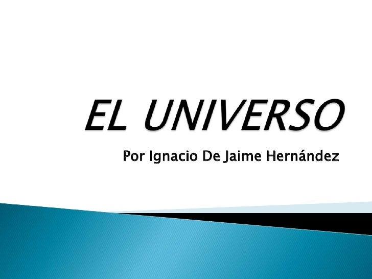 EL UNIVERSO<br />Por Ignacio De Jaime Hernández<br />