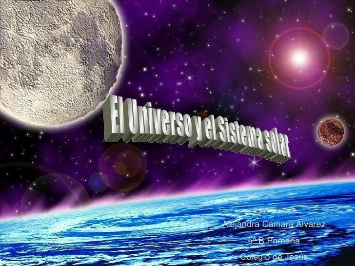 El Universo y el Sistema solar Alejandra Cámara Álvarez 5º B Primaria Colegio de Jesús