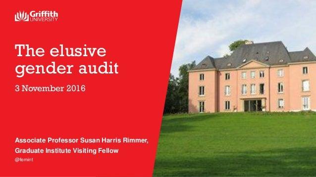 The elusive gender audit 3 November 2016 Associate Professor Susan Harris Rimmer, Graduate Institute Visiting Fellow @femi...