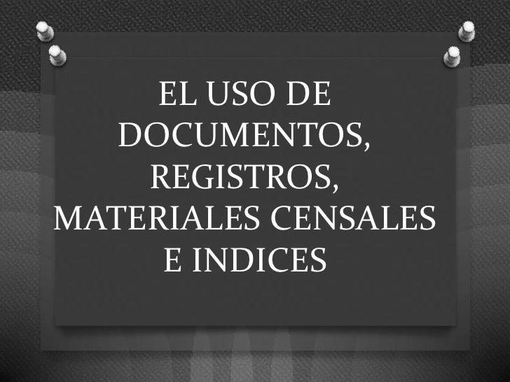 EL USO DE   DOCUMENTOS,    REGISTROS,MATERIALES CENSALES     E INDICES