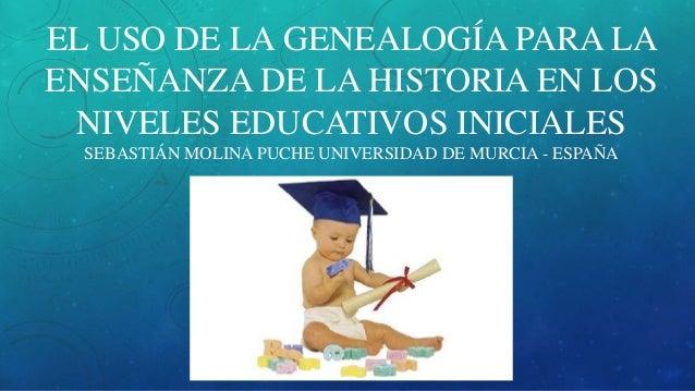 EL USO DE LA GENEALOGÍA PARA LA ENSEÑANZA DE LA HISTORIA EN LOS NIVELES EDUCATIVOS INICIALES SEBASTIÁN MOLINA PUCHE UNIVER...