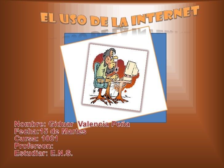 El uso de la internet<br />Nombre: Giduar  Valencia Peña<br />Fecha:15 de Martes<br />Cursa: 1001<br />Proferson:<br />E...