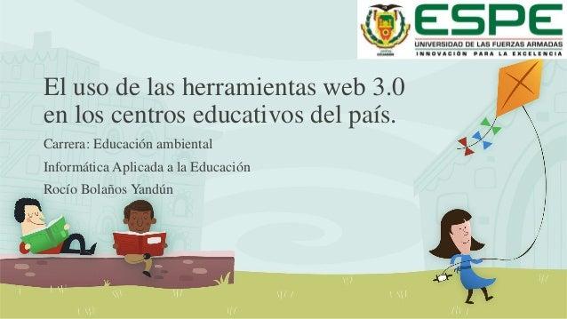 El uso de las herramientas web 3.0  en los centros educativos del país.  Carrera: Educación ambiental  Informática Aplicad...