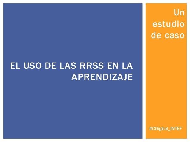 Un estudio de caso EL USO DE LAS RRSS EN LA APRENDIZAJE #CDigital_INTEF
