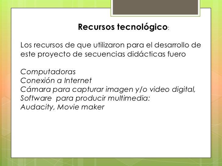 Recursos tecnológico:Los recursos de que utilizaron para el desarrollo deeste proyecto de secuencias didácticas fueroCompu...