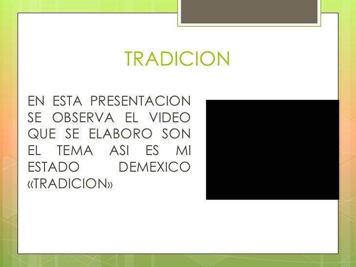 TRADICIONEN ESTA PRESENTACIONSE OBSERVA EL VIDEOQUE SE ELABORO SONEL TEMA ASI ES MIESTADO      DEMEXICO«TRADICION»
