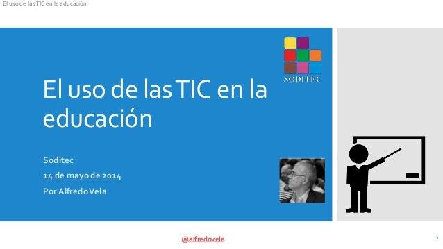 El uso de lasTIC en la educación @alfredovela El uso de lasTIC en la educación Soditec 14 de mayo de 2014 PorAlfredoVela 1