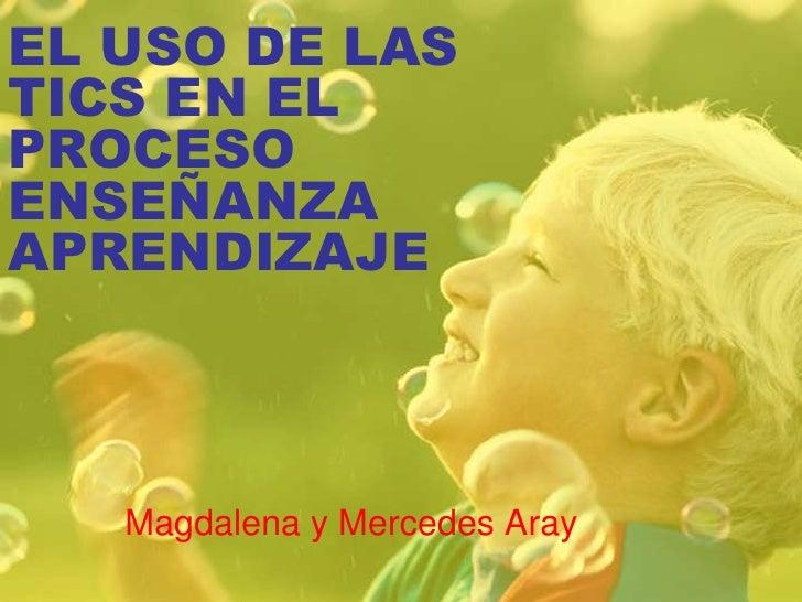 EL USO DE LAS TICS EN EL PROCESO ENSEÑANZA APRENDIZAJE<br />Magdalena y Mercedes Aray<br />