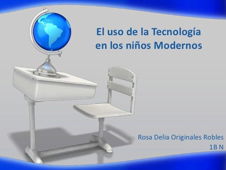 El uso de la Tecnologíaen los niños Modernos         Rosa Delia Originales Robles                                1B N