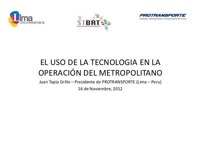 EL USO DE LA TECNOLOGIA EN LAOPERACIÓN DEL METROPOLITANOJuan Tapia Grillo – Presidente de PROTRANSPORTE (Lima – Peru)     ...